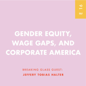 GENDER EQUITY, WAGE GAPS, AND CORPORATE AMERICA GUEST: JEFFERY TOBIAS HALTER