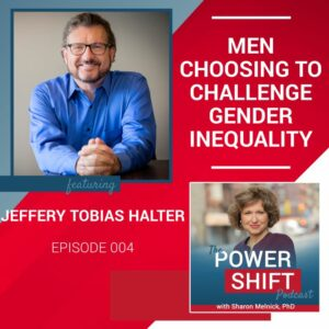 The Power Shift Podcast Episode 4: Men Choosing to Challenge Gender Inequality with Jeffery Tobias Halter
